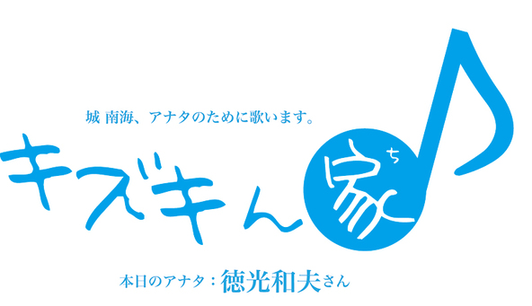 『城 南海、アナタのために歌います。「キズキん家」本日のアナタ:徳光和夫さん』ロゴ (okmusic UP's)