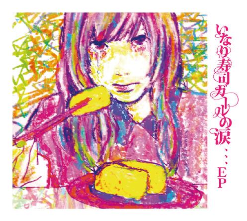 EP「いなり寿司ガールの涙、、、EP」 (okmusic UP's)