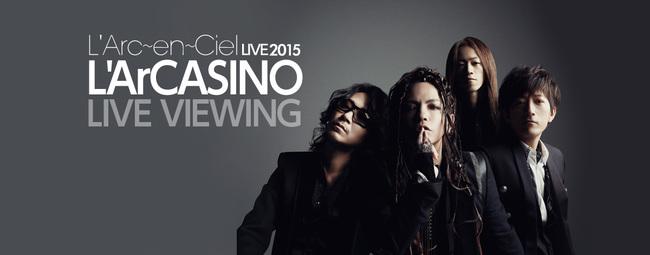 L'Arc~en~Ciel LIVE 2015 L'ArCASINO ライヴビューイング