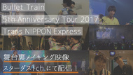 『Bullet Train 5th Anniversary Tour 2017「Trans NIPPON Express」』 (okmusic UP's)